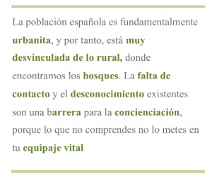 La población española es fundamentalmente urbanita, y por tanto, está muy desvinculada de lo rural, donde encontramos los bosques. La falta de contacto y el desconocimiento existentes son una barrera para la concienciación, porque lo que no comprendes no lo metes en tu equipaje vital