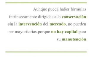Aunque pueda haber fórmulas intrínsecamente dirigidas a la conservación sin la intervención del mercado, no pueden ser mayoritarias porque no hay capital para su manutención