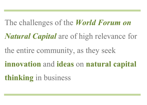 The challenges of the World Forum on Natural Capital are of high relevance for the entire community, as they seek innovations and ideas on natural capital thinking in business